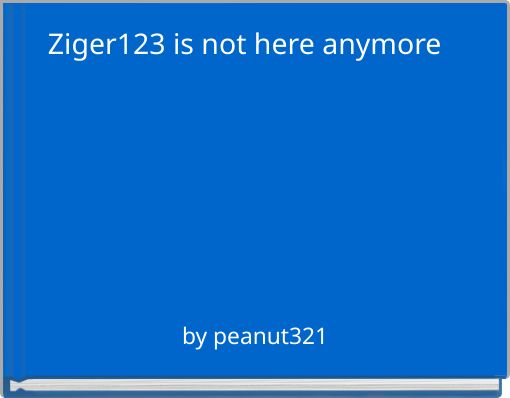 Ziger123 is not here anymore