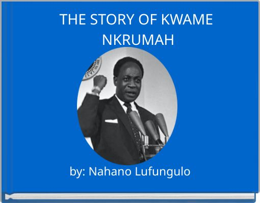 THE STORY OF KWAME NKRUMAH