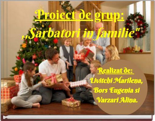 Proiect de grup:,,Sarbatori in familie
