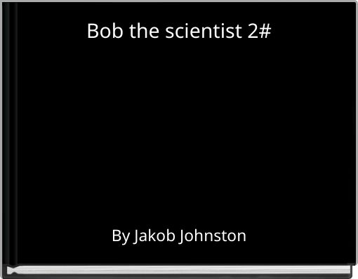Bob the scientist 2#