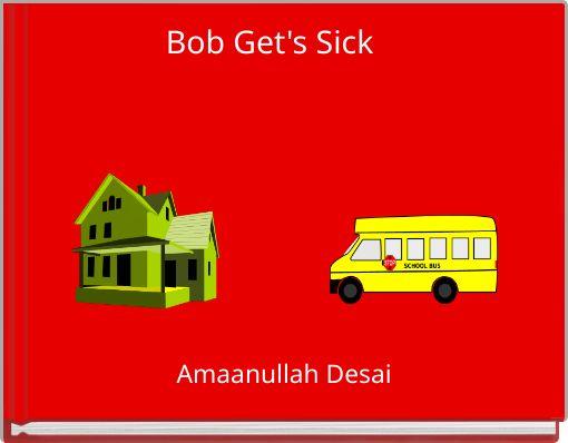 Bob Get's Sick