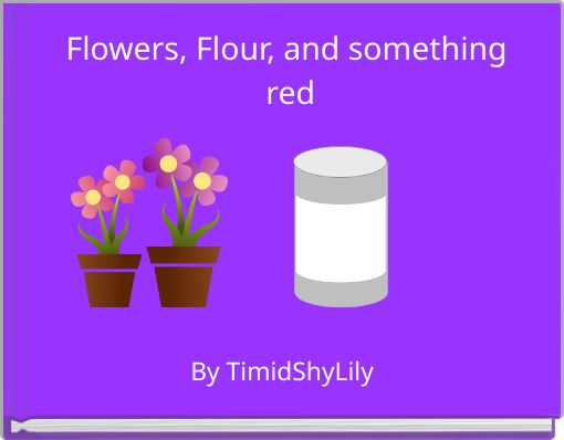 Flowers, Flour, and something red