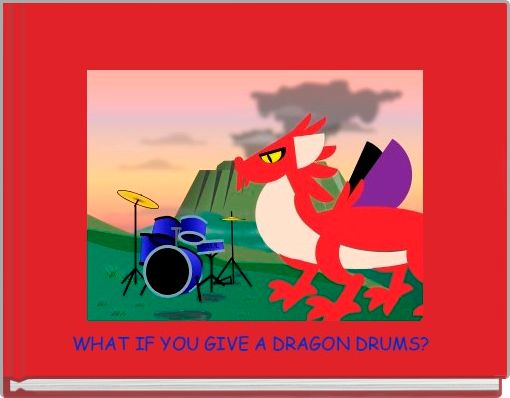 WHAT IF YOU GIVE A DRAGON DRUMS?