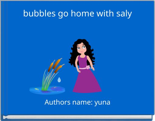 bubbles go home with saly