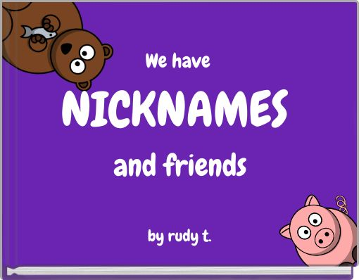 We have NICKNAMES and friends