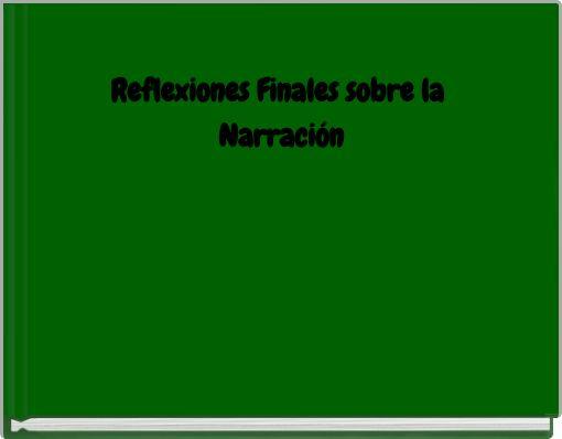 Reflexiones Finales  sobre la Narración