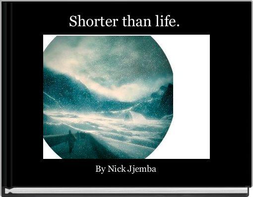 Shorter than life.