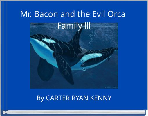 Mr. Bacon and the Evil Orca Family lll