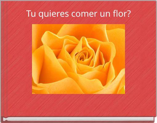 Tu quieres comer un flor?