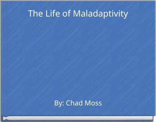 The Life of Maladaptivity