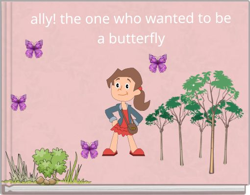 ally! the one who wanted to be a butterfly