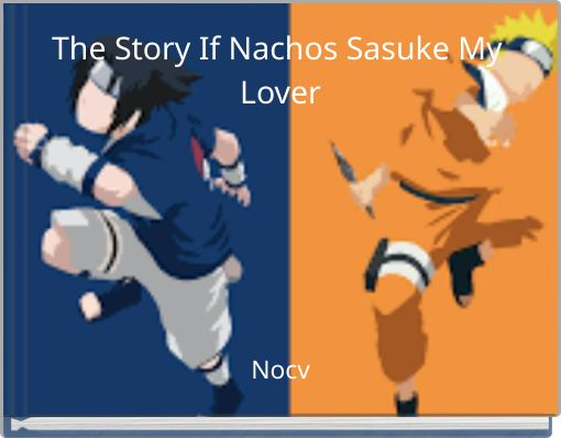 The Story If Nachos Sasuke My Lover