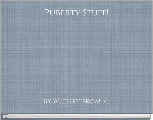 Puberty Stuff!