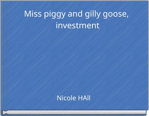 Miss piggy and gilly goose, investment