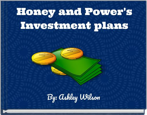 Honey and Power'sInvestment plans