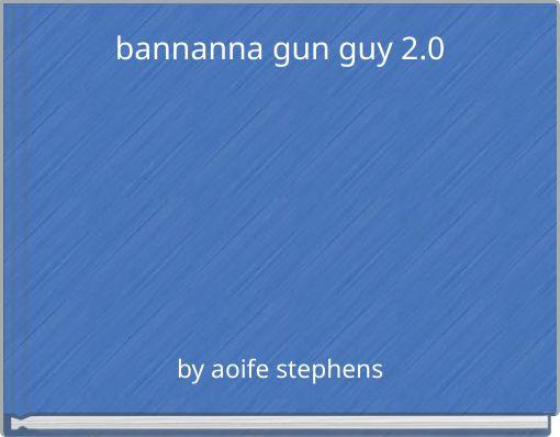 bannanna gun guy 2.0