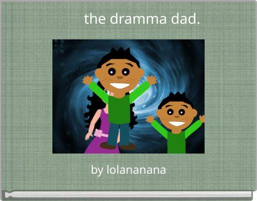 the dramma dad.