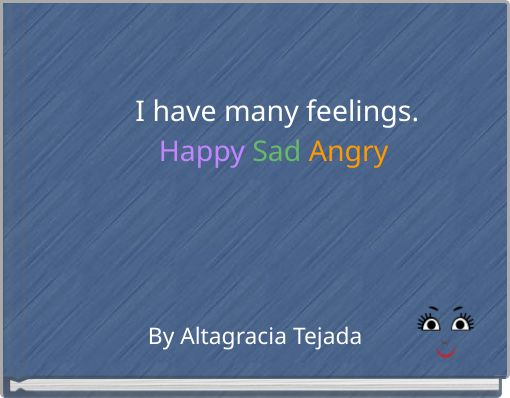 I have many feelings.Happy  Sad  Angry