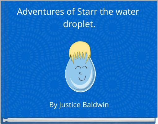 Adventures of Starr the water  droplet.