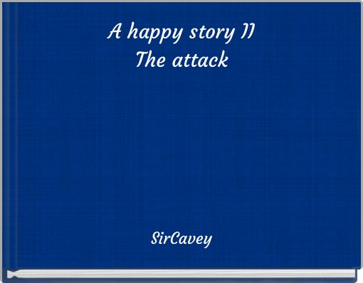 A happy story IIThe attack