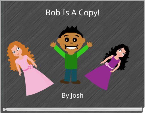 Bob Is A Copy!