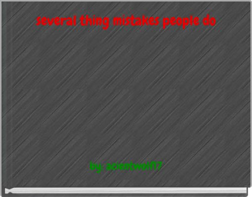 several thing mistakes people do