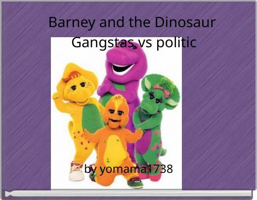 Barney and the Dinosaur Gangstas vs politic