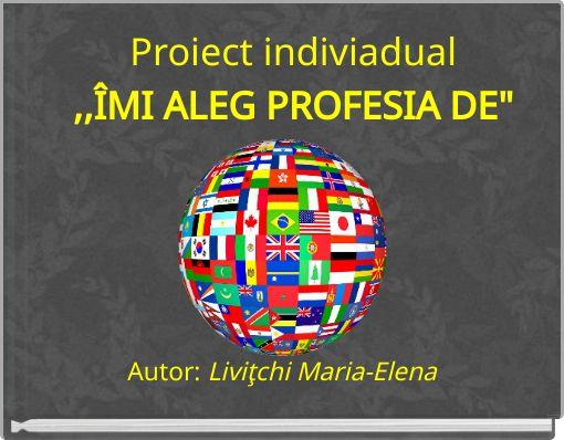 Proiect indiviadual,,ÎMI ALEG PROFESIA DE