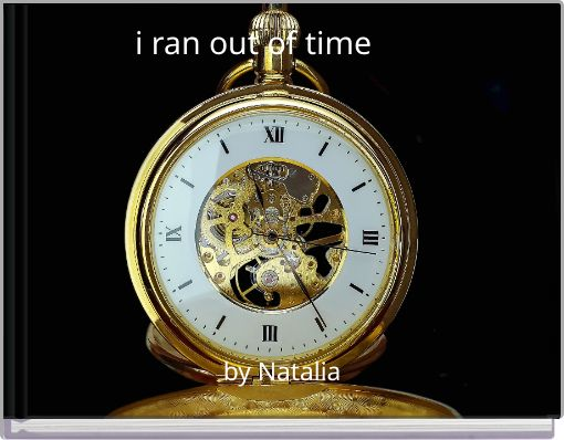i ran out of time