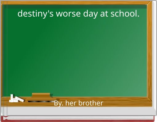 destiny's worse day at school.