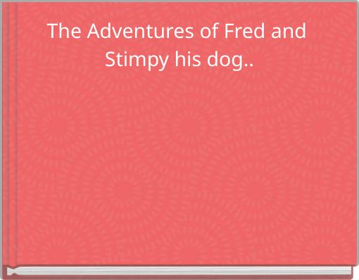 The Adventures of Fred and Stimpy his dog..