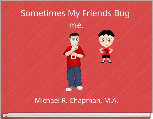 Sometimes My Friends Bug me.
