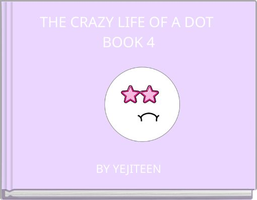THE CRAZY LIFE OF A DOT BOOK 4