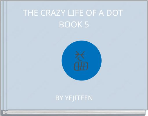 THE CRAZY LIFE OF A DOT BOOK 5