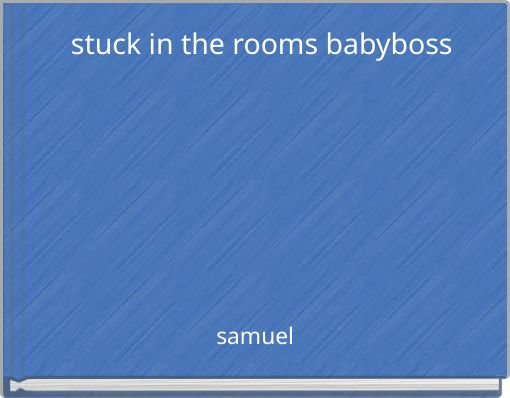 stuck in the rooms        babyboss