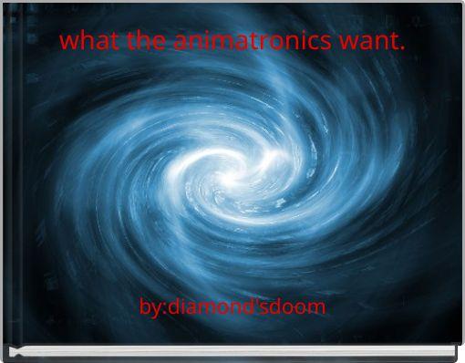what the animatronics want.