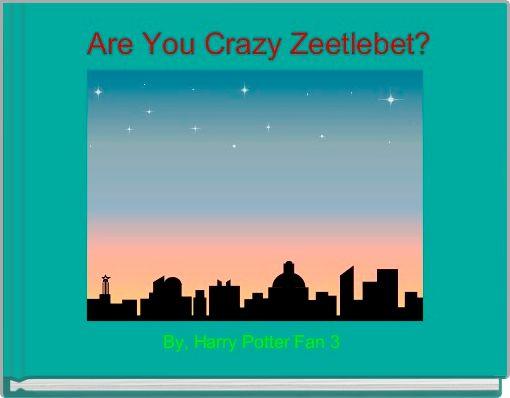 Are You Crazy Zeetlebet?