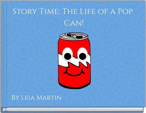 Story Time: The Life of a Pop  Can!