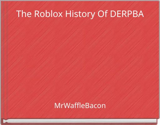 The Roblox History Of DERPBA