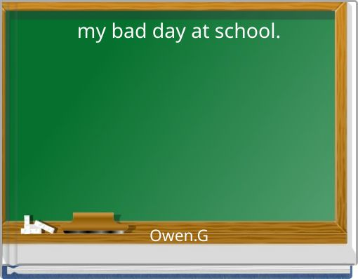 my bad day at school.