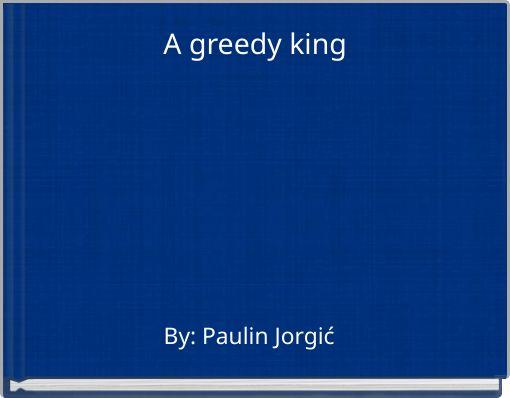 A greedy king