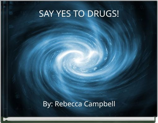 SAY YES TO DRUGS!