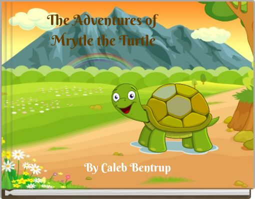 The Adventures of Mrytle the Turtle