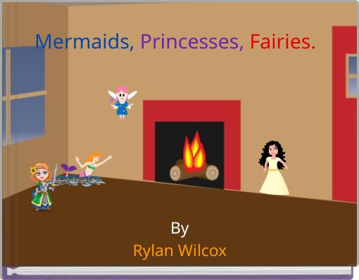 Mermaids, Princesses, Fairies.