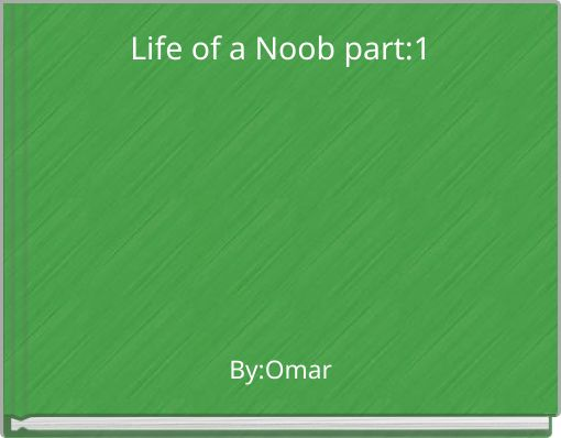 Life of a Noob part:1
