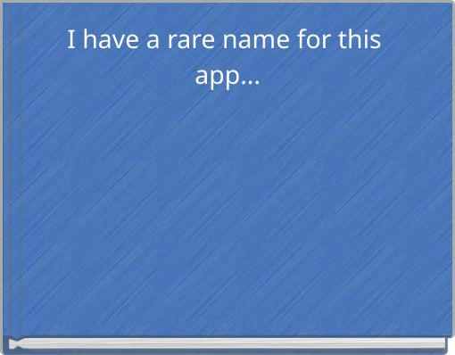 I have a rare name for this app...