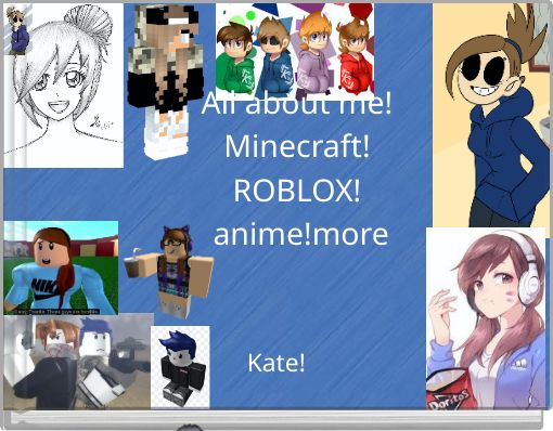 All about me! Minecraft! ROBLOX! anime!more