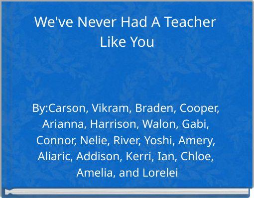 We've Never Had A Teacher Like You