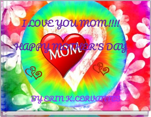 I LOVE YOU MOM!!!!HAPPY MOTHER'S DAY