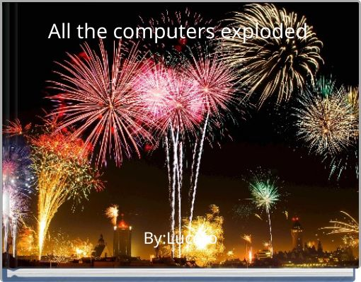 All the computers exploded